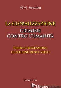GLOBALIZZAZIONE CRIMINE CONTRO L'UMANITA'. LIBERA CIRCOLAZIONE DI PERSONE, BENI  - STRAZIOTA M. MICHELE