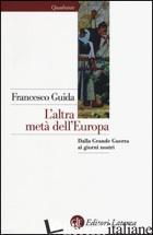 ALTRA META' DELL'EUROPA. DALLA GRANDE GUERRA AI GIORNI NOSTRI (L') - GUIDA FRANCESCO