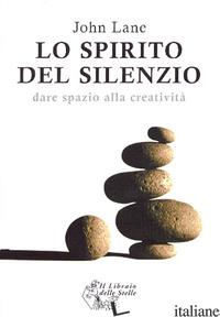 SPIRITO DEL SILENZIO. DARE SPAZIO ALLA CREATIVITA' (LO) - LANE JOHN