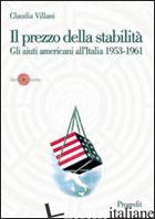 PREZZO DELLA STABILITA'. GLI AIUTI AMERICANI ALL'ITALIA 1953-1961 (IL) - VILLANI CLAUDIA