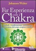 FAR ESPERIENZA CON I CHAKRA. SIMBOLI, VISUALIZZAZIONE, MEDITAZIONE, PERCEZIONE D - WALTER JOHANNES