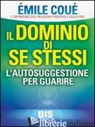 DOMINIO DI SE STESSI. AUTOSUGGESTIONE PER GUARIRE (IL) - COUE' EMILE