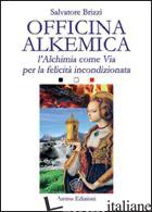 OFFICINA ALKEMICA. L'ALCHIMIA COME VIA PER LA FELICITA' INCONDIZIONATA - BRIZZI SALVATORE