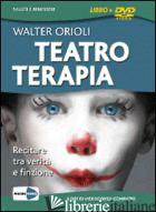 TEATROTERAPIA. RECITARE TRA VERITA' E FINZIONE. COFANETTO. DVD. CON LIBRO - ORIOLI WALTER