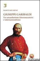 GIUSEPPE GARIBALDI. TRA UMANITARISMO LIBEROMURATORIO E INTERNAZIONALISMO - NOVARINO MARCO
