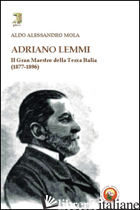 ADRIANO LEMMI. IL GRAN MAESTRO DELLA TERZA ITALIA (1877-1896) - MOLA ALDO A.