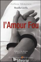 AMOUR FOU. L'AMORE FOLLE (L') - LATELLA ROSELLA