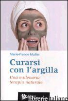 CURARSI CON L'ARGILLA. UNA MILLENARIA TERAPIA NATURALE - MULLER MARIE-FRANCE