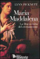 MARIA MADDALENA. LA DEA OCCULTA DEL CRISTIANESIMO - PICKNETT LYNN
