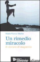 RIMEDIO-MIRACOLO. IL CLORURO DI MAGNESIO (UN) - MULLER MARIE-FRANCE