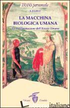 MACCHINA BIOLOGICA UMANA. LA TRASFORMAZIONE DELL'ESSERE UMANO (LA) - GOLD E. J.