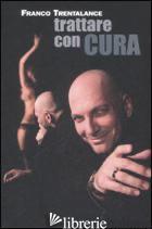 TRATTARE CON CURA - TRENTALANCE FRANCO