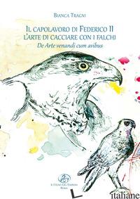 CAPOLAVORO DI FEDERICO II. L'ARTE DI CACCIARE CON I FALCHI. DE ARTE VENANDI CUM  - TRAGNI BIANCA