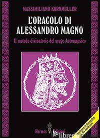 ORACOLO DI ALESSANDRO MAGNO. IL METODO DIVINATORIO DEL MAGO ASTRAMPSICO (L') - KORNMULLER MASSIMILIANO