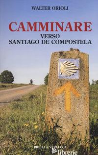 CAMMINARE VERSO SANTIAGO DE COMPOSTELA - ORIOLI WALTER
