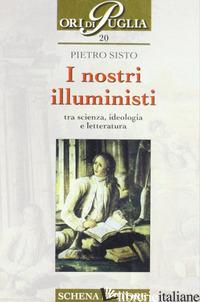 NOSTRI ILLUMINISTI. TRA SCIENZA, IDEOLOGIA E LETTERATURA (I) - SISTO PIETRO