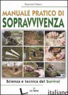 MANUALE PRATICO DI SOPRAVVIVENZA. SCIENZA E TECNICA DEL SURVIVAL - MEARS RAYMOND