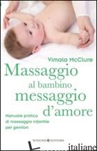 MASSAGGIO AL BAMBINO, MESSAGGIO D'AMORE. MANUALE PRATICO DI MASSAGGIO INFANTILE  - MCCLURE VIMALA