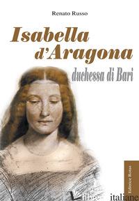 ISABELLA D'ARAGONA DUCHESSA DI BARI - RUSSO RENATO