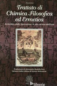 TRATTATO DI CHIMICA FILOSOFICA ED ERMETICA. ARRICCHITO DALLE OPERAZIONI, LE PIU' - ANONIMO