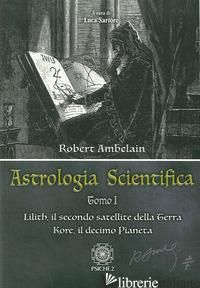 ASTROLOGIA SCIENTIFICA. VOL. 1: LILITH, IL SECONDO SATELLITE DELLA TERRA KORE, I - AMBELAIN ROBERT; SARTORE L. (CUR.)