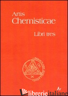 ARTIS CHEMISTICAE. LIBRI TRES - ANONIMO; DORIGO C. (CUR.)