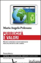 PUBBLICITA' E VALORI. NUOVI CONSUMI E NUOVI MESSAGGI PER UNA SOCIETA' CHE CAMBIA - POLESANA MARIA ANGELA