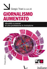 GIORNALISMO AUMENTATO. ATTUALITA' E SCENARI DI UNA PROFESSIONE IN RIVOLUZIONE - TRIANI G. (CUR.)