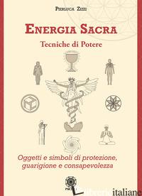 ENERGIA SACRA. TECNICHE DI POTERE. OGGETTI E SIMBOLI DI PROTEZIONE, GUARIGIONE E - ZIZZI PIERLUCA