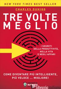TRE VOLTE MEGLIO. COME DIVENTARE PIU' INTELLIGENTE, PIU' VELOCE... MIGLIORE! - DUHIGG CHARLES