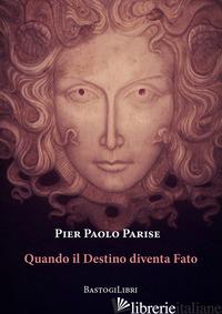 QUANDO IL DESTINO DIVENTA FATO - PARISE PIER PAOLO