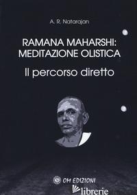 RAMANA MAHARSHI: MEDITAZIONE OLISTICA. IL PERCORSO DIRETTO - NATARAJAN A. R.