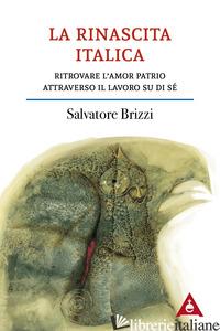 RINASCITA ITALICA. RITROVARE L'AMOR PATRIO ATTRAVERSO IL LAVORO SU DI SE' (LA) - BRIZZI SALVATORE
