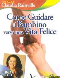 COME GUIDARE IL BAMBINO VERSO UNA VITA FELICE. CON CD-ROM - RAINVILLE CLAUDIA