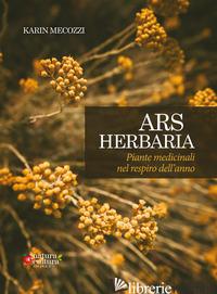 ARS HERBARIA. PIANTE MEDICINALI NEL RESPIRO DELL'ANNO. EDIZ. AMPLIATA - MECOZZI KARIN