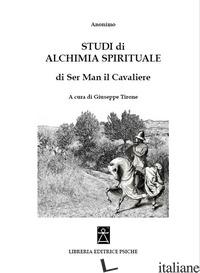 STUDI DI ALCHIMIA SPIRITUALE DI SER MAN IL CAVALIERE - ANONIMO; TIRONI G. (CUR.)