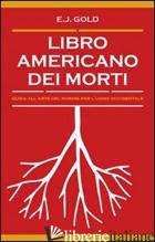 LIBRO AMERICANO DEI MORTI. GUIDA ALL'ARTE DEL MORIRE PER L'UOMO OCCIDENTALE - GOLD E. J.
