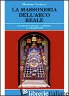 MASSONERIA DELL'ARCO REALE. IL RITO E L'ORDINE. I SIMBOLI, LA TRADIZIONE (LA) - GRAZIANI MASSIMO