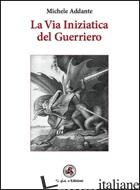 VIA INIZIATICA DEL GUERRIERO (LA) - ADDANTE MICHELE