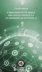 IRRAZIONALITA' DELLE ORGANIZZAZIONI E LA LEADERSHIP QUANTISTICA (L') - BOCCIA CLAUDIO