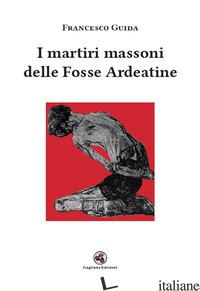 MARTIRI MASSONI DELLE FOSSE ARDEATINE (I) - GUIDA FRANCESCO