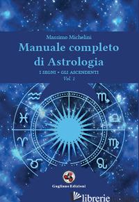 MANUALE COMPLETO DI ASTROLOGIA. VOL. 1: I SEGNI, GLI ASCENDENTI - MICHELINI MASSIMO