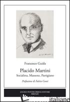 PLACIDO MARTINI. SOCIALISTA, MASSONE, PARTIGIANO - GUIDA FRANCESCO