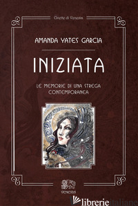INIZIATA. LE MEMORIE DI UNA STREGA CONTEMPORANEA - YATES GARCIA AMANDA; MASTRORILLI P. (CUR.)