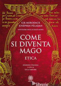 COME SI DIVENTA MAGO. ETICA - PELADAN JOSEPHIN; SARTORE L. (CUR.)