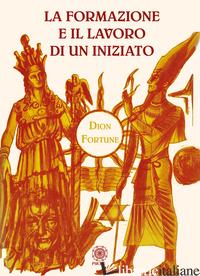 FORMAZIONE E IL LAVORO DI UN INIZIATO (LA) - DION FORTUNE; PEPE S. (CUR.)