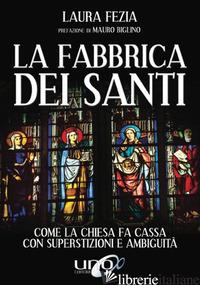 FABBRICA DEI SANTI. COME LA CHIESA FA CASSA CON LA SUPERSTIZIONI E AMBIGUITA' (L - FEZIA LAURA