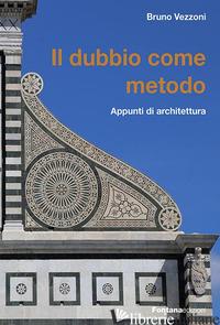 DUBBIO COME METODO. APPUNTI DI ARCHITETTURA (IL) - VEZZONI BRUNO