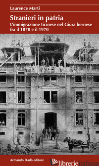 STRANIERI IN PATRIA. L'IMMIGRAZIONE TICINESE NEL GIURA BERNESE FRA IL 1870 E IL  - MARTI LAURENCE