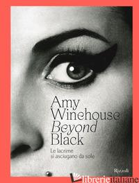 AMY WINEHOUSE. BEYOND BLACK. LE LACRIME SI ASCIUGANO DA SOLE. EDIZ. ILLUSTRATA - PARRY N. (CUR.)